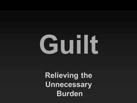 "Guilt Relieving the Unnecessary Burden. ""Come to Me, all who are weary and heavy-laden, and I will give you rest. ""Take My yoke upon you and learn from."