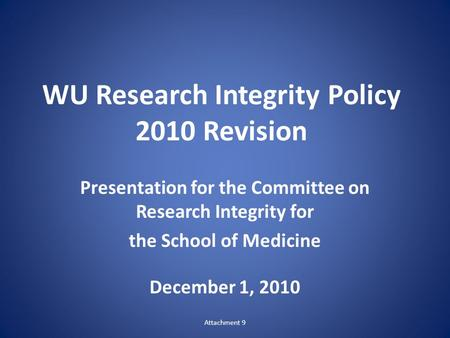 WU Research Integrity Policy 2010 Revision Presentation for the Committee on Research Integrity for the School of Medicine December 1, 2010 Attachment.