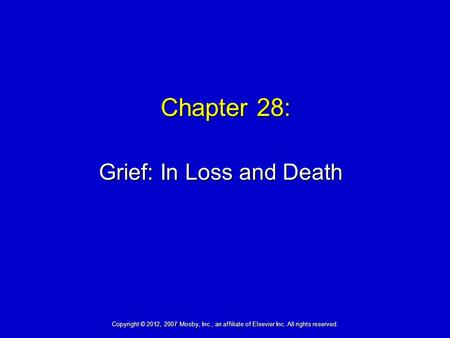 Chapter 28: Grief: In Loss and Death Copyright © 2012, 2007 Mosby, Inc., an affiliate of Elsevier Inc. All rights reserved.