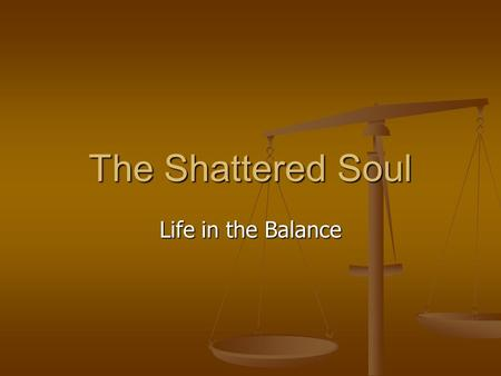 The Shattered Soul Life in the Balance. 2 Spiritual Reactions to Trauma 1. Confusion about God 2. Altered sense of meaning in/of life 3. Grief and loss.