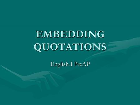 EMBEDDING QUOTATIONS English I PreAP. What is it? Each piece of quoted material in a paragraph must have an introduction that gives the context and background.
