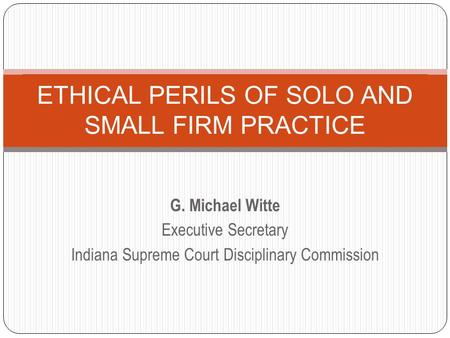 G. Michael Witte Executive Secretary Indiana Supreme Court Disciplinary Commission ETHICAL PERILS OF SOLO AND SMALL FIRM PRACTICE.