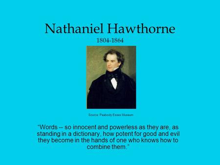 "Nathaniel Hawthorne 1804-1864 ""Words -- so innocent and powerless as they are, as standing in a dictionary, how potent for good and evil they become in."