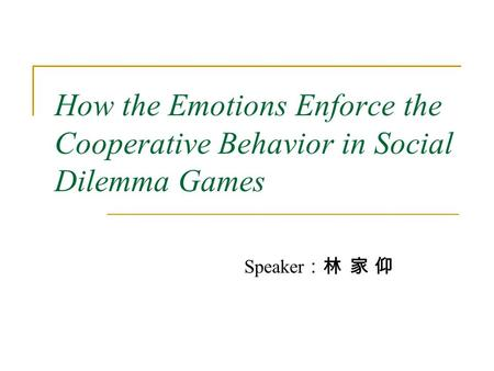How the Emotions Enforce the Cooperative Behavior in Social Dilemma Games Speaker :林 家 仰.