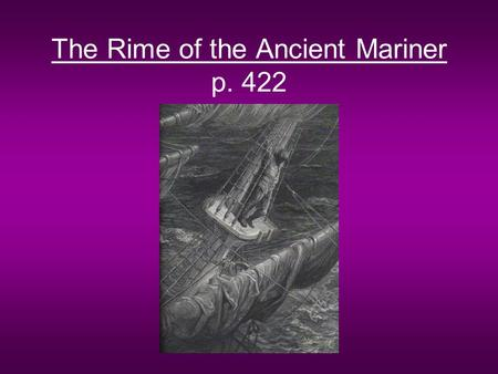 The Rime of the Ancient Mariner p. 422. Form Ballad –Medieval form of poetry intended to be sung –Narrative poem in short stanzas –Uses repetition of.