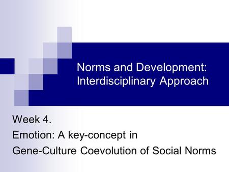 Norms and Development: Interdisciplinary Approach Week 4. Emotion: A key-concept in Gene-Culture Coevolution of Social Norms.
