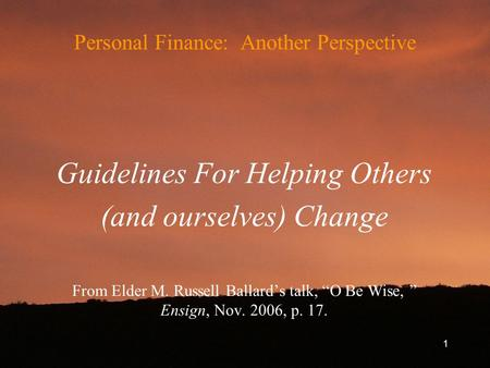 "Personal Finance: Another Perspective Guidelines For Helping Others (and ourselves) Change From Elder M. Russell Ballard's talk, ""O Be Wise, "" Ensign,"
