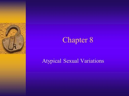 Chapter 8 Atypical Sexual Variations. What is Normal? F Statistical norm (mean,var) –Many behs rare but not deviant F Social/cultural norm –Varies lots.