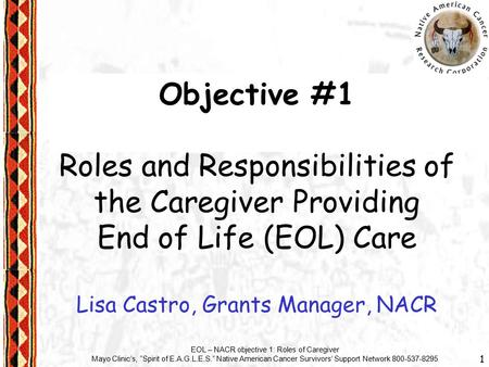 "1 EOL – NACR objective 1: Roles of Caregiver Mayo Clinic's, ""Spirit of E.A.G.L.E.S."" Native American Cancer Survivors' Support Network 800-537-8295 Objective."
