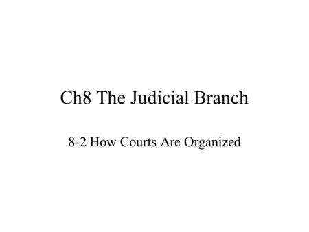 Ch8 The Judicial Branch 8-2 How Courts Are Organized.