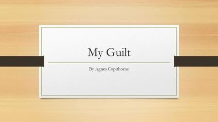 My Guilt By Agnes Copithorne. Examine the Title What images, feelings, stories does it make you think of? What COULD this poem be about?