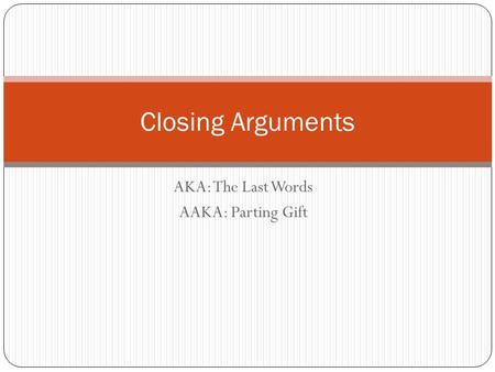 AKA: The Last Words AAKA: Parting Gift Closing Arguments.