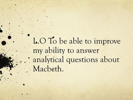 L.O To be able to improve my ability to answer analytical questions about Macbeth.