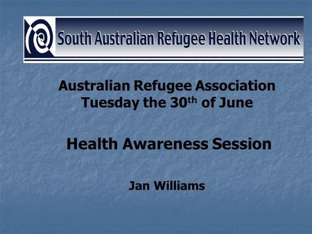 Australian Refugee Association Tuesday the 30 th of June Health Awareness Session Jan Williams.