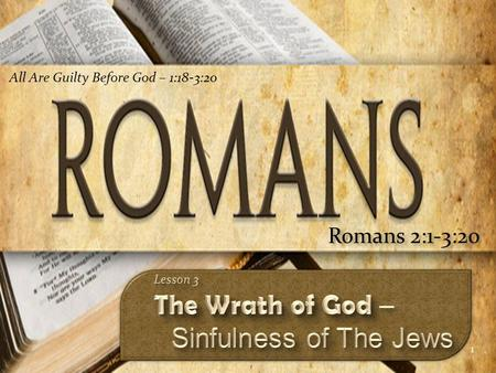 1 Romans 2:1-3:20 All Are Guilty Before God – 1:18-3:20.