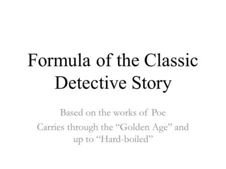 "Formula of the Classic Detective Story Based on the works of Poe Carries through the ""Golden Age"" and up to ""Hard-boiled"""