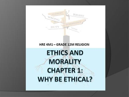 "HRE 4M1 – GRADE 12M RELIGION. THE DIFFERENCE BETWEEN ETHICS AND MORALITY  Ethics comes from the Greek word ""ta ethickas"" – means having to do with good."