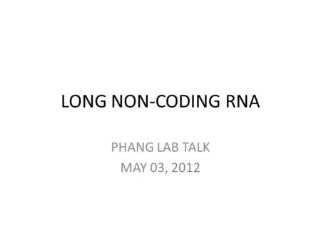 LONG NON-CODING RNA PHANG LAB TALK MAY 03, 2012. Transcriptome The collection of all transcripts (RNA) presents in a given cell ~5 % codes for proteins.