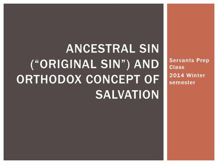 "Servants Prep Class 2014 Winter semester ANCESTRAL SIN (""ORIGINAL SIN"") AND ORTHODOX CONCEPT OF SALVATION."