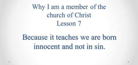 Why I am a member of the church of Christ Lesson 7 Because it teaches we are born innocent and not in sin.