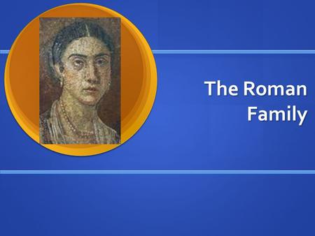 The Roman Family. Roman Family Life Rome during the time of its expansion was essentially run by a few powerful and rich families. Rome during the time.