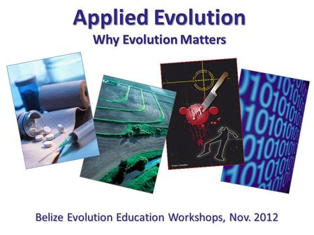 Simon Howden Applied Evolution Why Evolution Matters Belize Evolution Education Workshops, Nov. 2012.