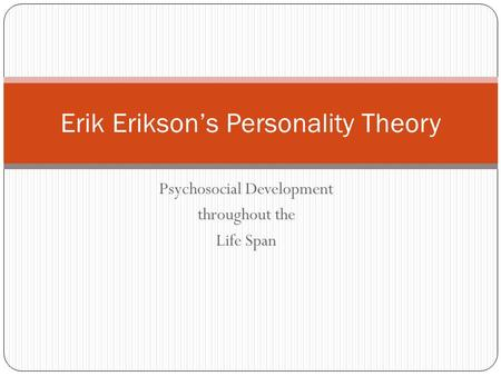Psychosocial Development throughout the Life Span Erik Erikson's Personality Theory.