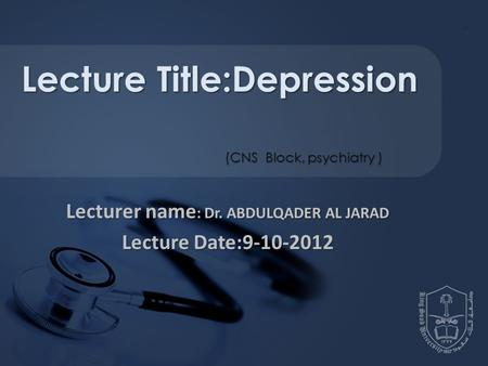 Lecturer name : Dr. ABDULQADER AL JARAD Lecture Date:9-10-2012 Lecture Title:Depression (CNS Block, psychiatry )