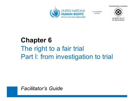 In cooperation with the Chapter 6 The right to a fair trial Part I: from investigation to trial Facilitator's Guide.