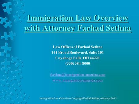 Immigration Law Overview with Attorney Farhad Sethna Law Offices of Farhad Sethna 141 Broad Boulevard, Suite 101 Cuyahoga Falls, OH 44221 (330) 384-8000.