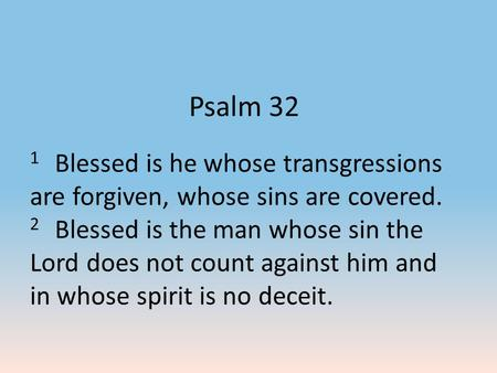 Psalm 32 1 Blessed is he whose transgressions are forgiven, whose sins are covered. 2 Blessed is the man whose sin the Lord does not count against him.