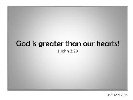 God is greater than our hearts! 1 John 3:20 19 th April 2015.