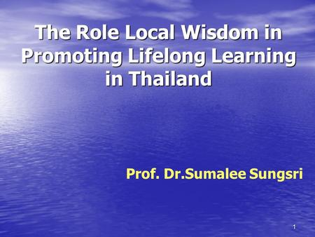 1 The Role Local Wisdom in Promoting Lifelong Learning in Thailand Prof. Dr.Sumalee Sungsri.