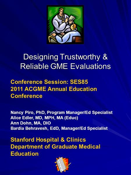 Designing Trustworthy & Reliable GME Evaluations Conference Session: SES85 2011 ACGME Annual Education Conference Nancy Piro, PhD, Program Manager/Ed Specialist.