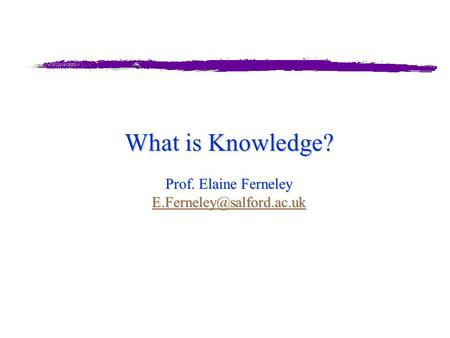 What is Knowledge? Prof. Elaine Ferneley