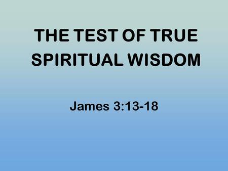 THE TEST OF TRUE SPIRITUAL WISDOM James 3:13-18. I. THE CONDUCT OF TRUE SPRITUAL WISDOM James 3:13 Who is wise and understanding among you? He should.