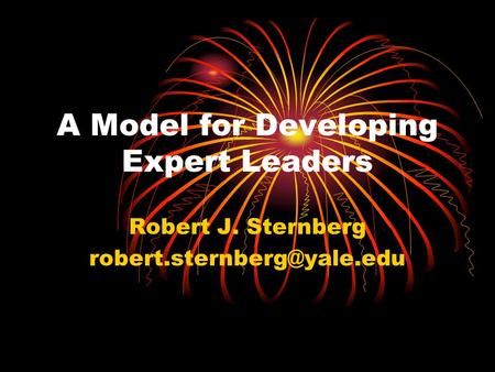 A Model for Developing Expert Leaders Robert J. Sternberg