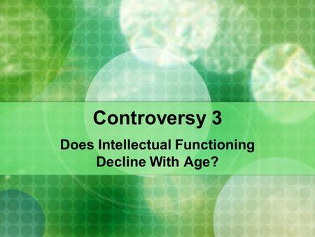 Controversy 3 Does Intellectual Functioning Decline With Age?