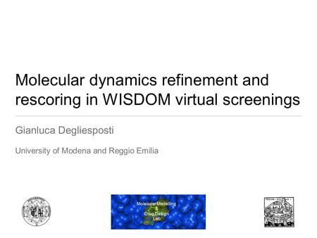 Molecular dynamics refinement and rescoring in WISDOM virtual screenings Gianluca Degliesposti University of Modena and Reggio Emilia Molecular Modelling.