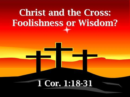 Christ and the Cross: Foolishness or Wisdom? 1 Cor. 1:18-31.