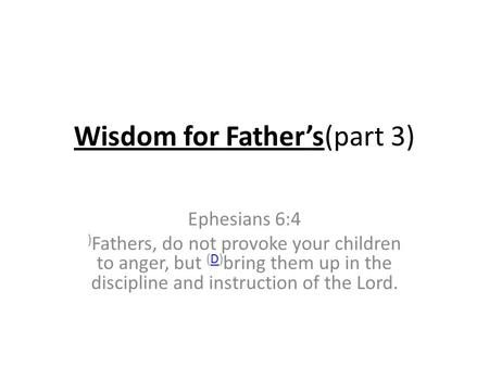 Wisdom for Father's(part 3) Ephesians 6:4 ) Fathers, do not provoke your children to anger, but (D) bring them up in the discipline and instruction of.