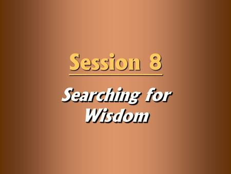 "Searching for Wisdom Session 8. Knowledge Objectives  Define ""wisdom"" and be able to distinguish between the ""helicopter view"" and the ""dashboard view."""
