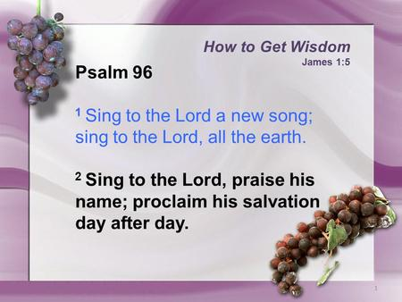 How to Get Wisdom James 1:5 1 Psalm 96 1 Sing to the Lord a new song; sing to the Lord, all the earth. 2 Sing to the Lord, praise his name; proclaim his.