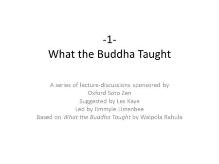 -1- What the Buddha Taught A series of lecture-discussions sponsored by Oxford Soto Zen Suggested by Les Kaye Led by Jimmyle Listenbee Based on What the.