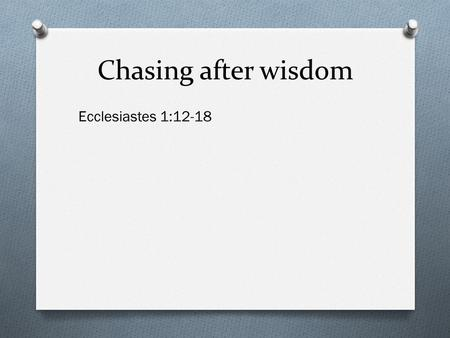 Chasing after wisdom Ecclesiastes 1:12-18. Chasing after wisdom The pursuit of wisdom requires effort.