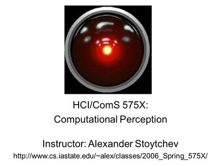 HCI/ComS 575X: Computational Perception Instructor: Alexander Stoytchev