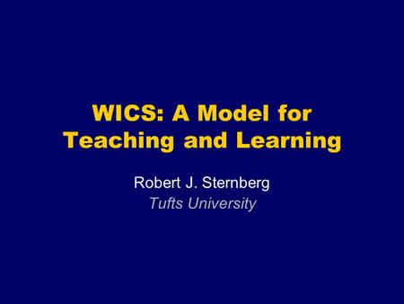 WICS: A Model for Teaching and Learning Robert J. Sternberg Tufts University.