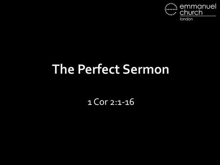 The Perfect Sermon 1 Cor 2:1-16. 2:1 And I, when I came to you, brothers, did not come proclaiming to you the testimony of God with lofty speech or wisdom.