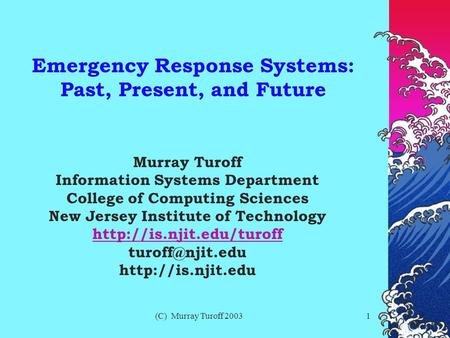 (C) Murray Turoff 20031 Emergency Response Systems: Past, Present, and Future Murray Turoff Information Systems Department College of Computing Sciences.