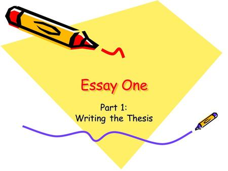 Essay One Part 1: Writing the Thesis. Objectives: What You Should Know After Having Written this Essay How to write a thesis sentence that organizes the.